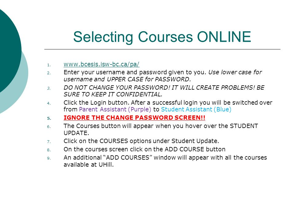 Selecting Courses ONLINE 1. www.bcesis.isw-bc.ca/pa/ www.bcesis.isw-bc.ca/pa/ 2. Enter your username and password given to you. Use lower case for use