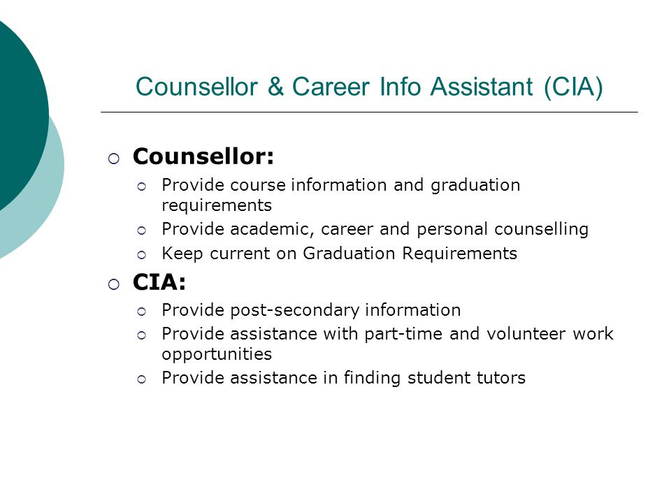 Counsellor & Career Info Assistant (CIA)  Counsellor:  Provide course information and graduation requirements  Provide academic, career and personal counselling  Keep current on Graduation Requirements  CIA:  Provide post-secondary information  Provide assistance with part-time and volunteer work opportunities  Provide assistance in finding student tutors