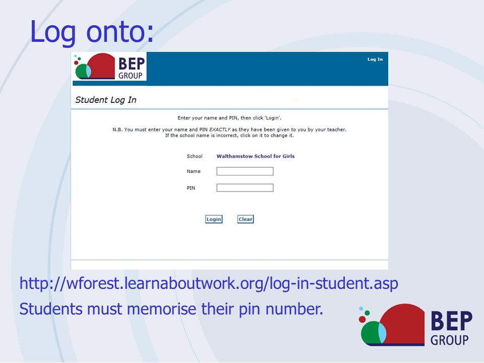 Log onto: http://wforest.learnaboutwork.org/log-in-student.asp Students must memorise their pin number.