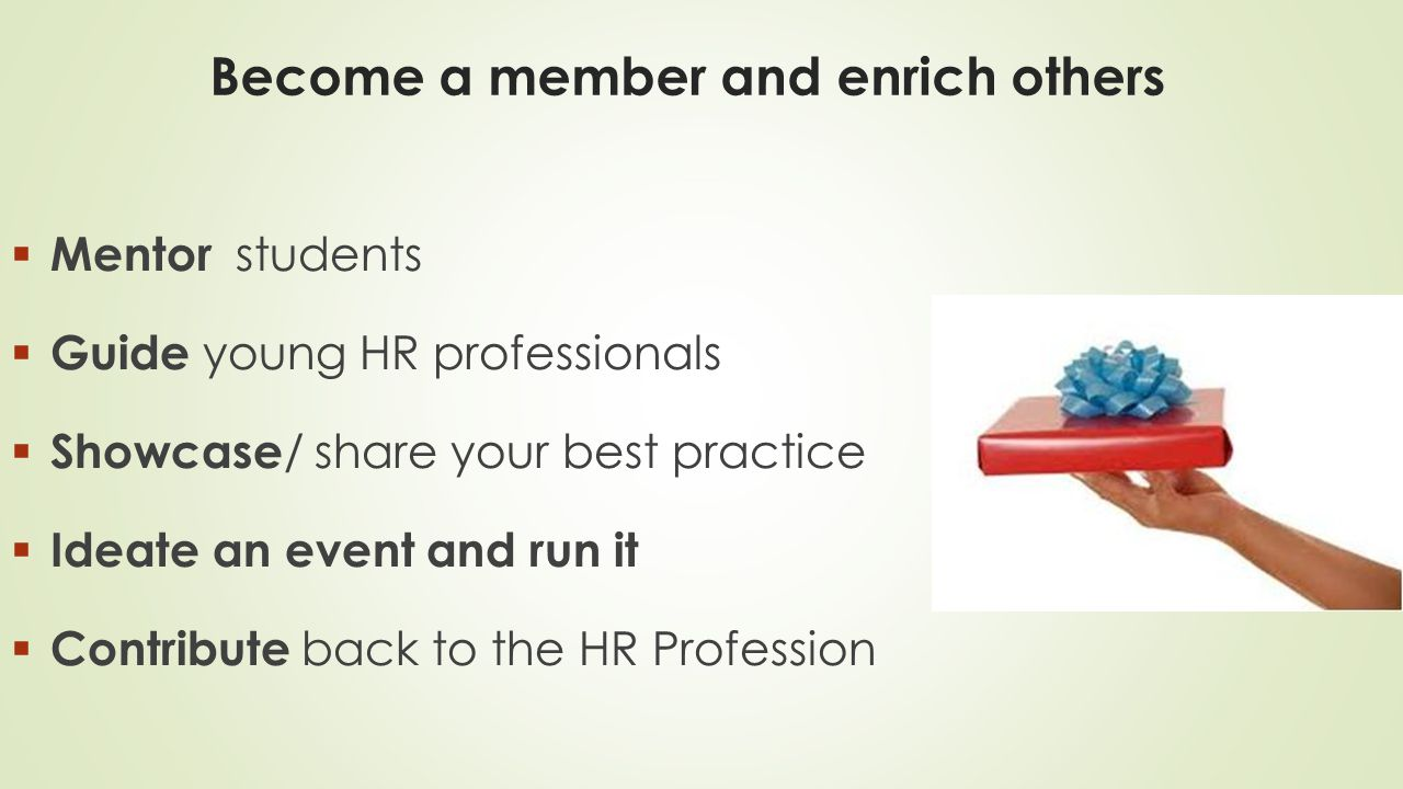 Become a member and enrich others  Mentor students  Guide young HR professionals  Showcase / share your best practice  Ideate an event and run it