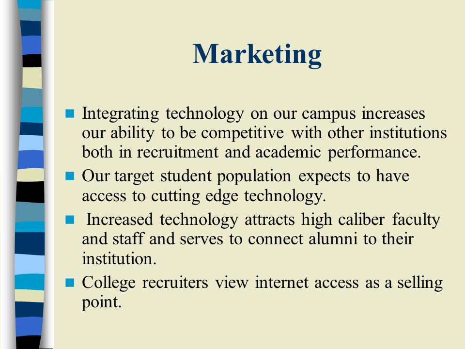Student Needs Increased use of technology on campus meets students needs through: –Providing students with practical experience with technology relevant to the workforce –Offering immediate access to web-based student services –Creating community and interest groups among students –Easing the dissemination of information directly to specific student populations –Connecting students with endless resources for academic use