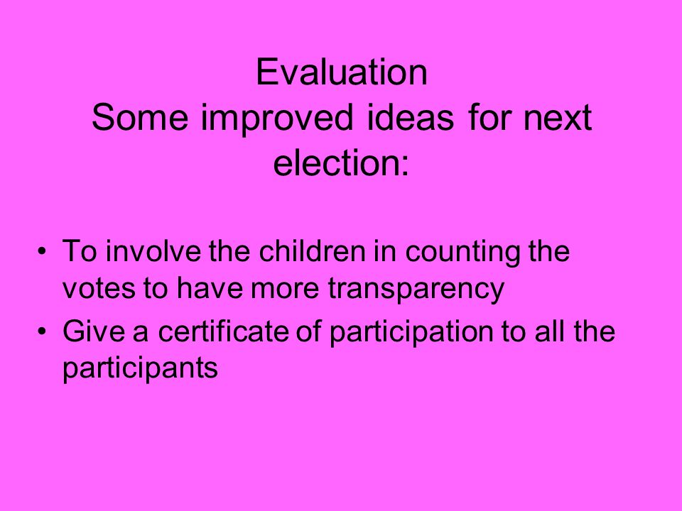 Evaluation Some improved ideas for next election: To involve the children in counting the votes to have more transparency Give a certificate of participation to all the participants