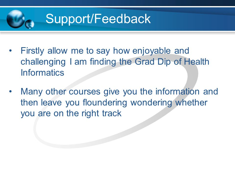 Support/Feedback Firstly allow me to say how enjoyable and challenging I am finding the Grad Dip of Health Informatics Many other courses give you the information and then leave you floundering wondering whether you are on the right track