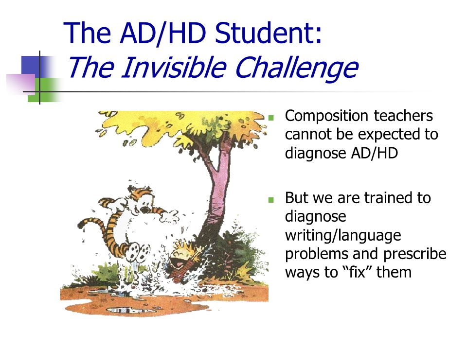 The AD/HD Student: The Invisible Challenge Composition teachers cannot be expected to diagnose AD/HD But we are trained to diagnose writing/language problems and prescribe ways to fix them