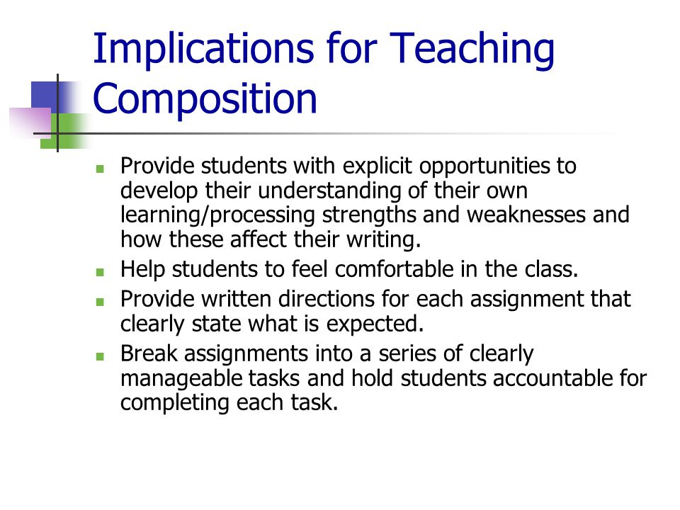 Implications for Teaching Composition Provide students with explicit opportunities to develop their understanding of their own learning/processing strengths and weaknesses and how these affect their writing.