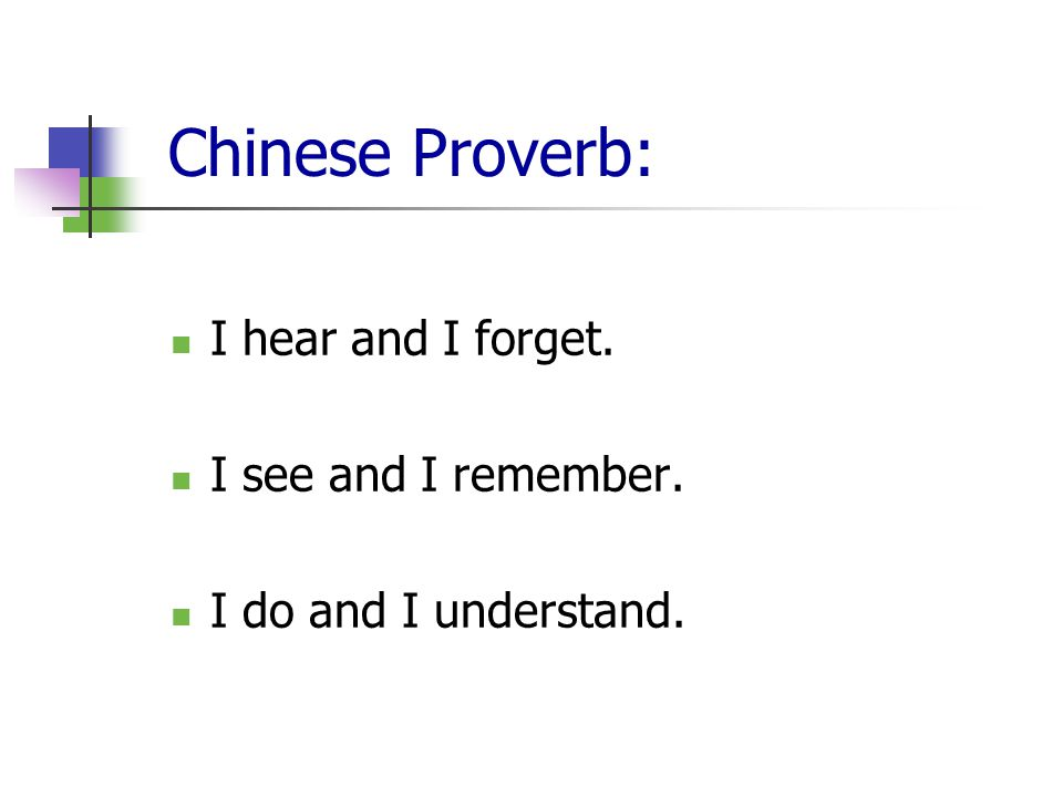 Chinese Proverb: I hear and I forget. I see and I remember. I do and I understand.