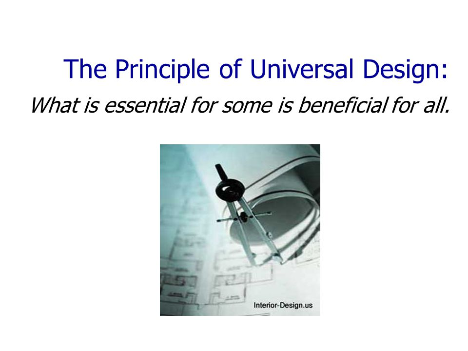 The Principle of Universal Design: What is essential for some is beneficial for all.