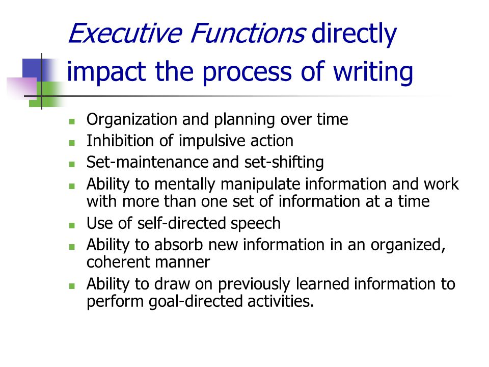 Executive Functions directly impact the process of writing Organization and planning over time Inhibition of impulsive action Set-maintenance and set-shifting Ability to mentally manipulate information and work with more than one set of information at a time Use of self-directed speech Ability to absorb new information in an organized, coherent manner Ability to draw on previously learned information to perform goal-directed activities.