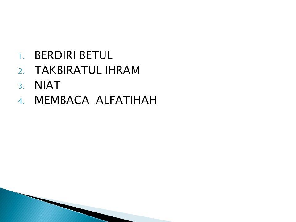 1. BERDIRI BETUL 2. TAKBIRATUL IHRAM 3. NIAT 4. MEMBACA ALFATIHAH