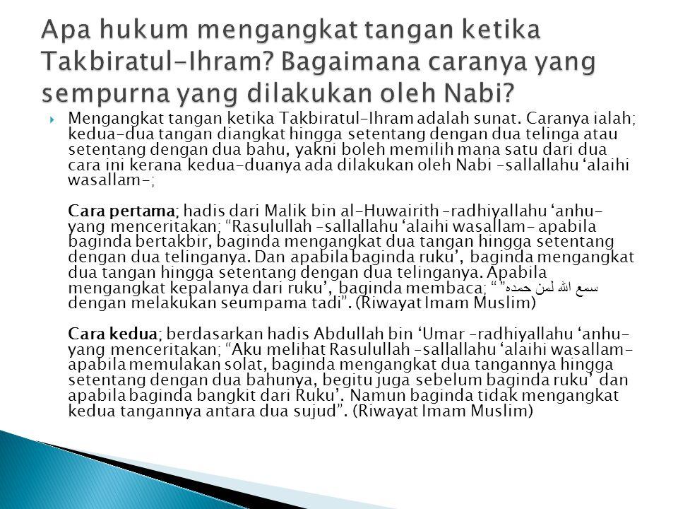  Mengangkat tangan ketika Takbiratul-Ihram adalah sunat. Caranya ialah; kedua-dua tangan diangkat hingga setentang dengan dua telinga atau setentang