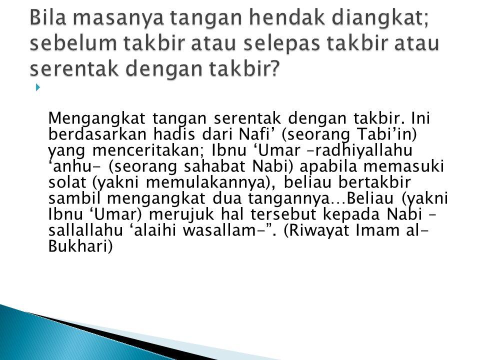  Mengangkat tangan serentak dengan takbir. Ini berdasarkan hadis dari Nafi' (seorang Tabi'in) yang menceritakan; Ibnu 'Umar –radhiyallahu 'anhu- (seo