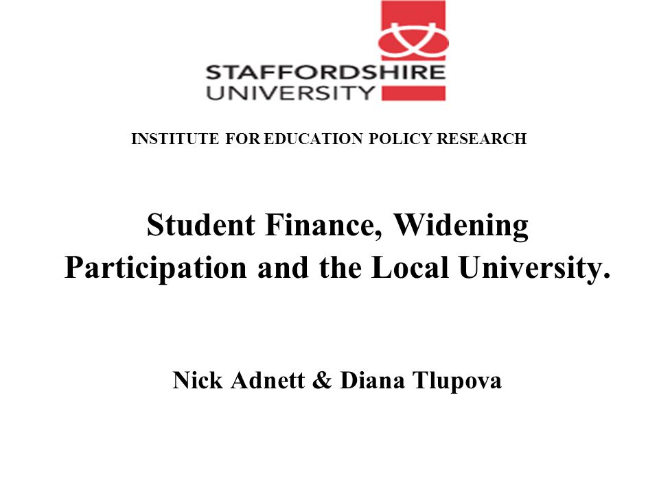 INSTITUTE FOR EDUCATION POLICY RESEARCH Student Finance, Widening Participation and the Local University.