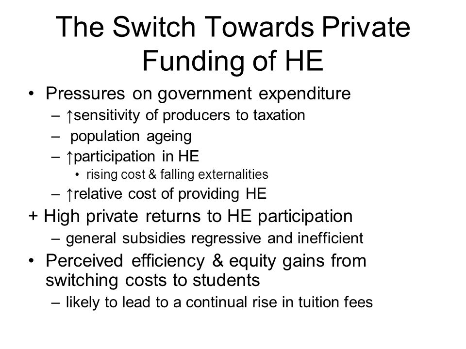 The Switch Towards Private Funding of HE Pressures on government expenditure –↑sensitivity of producers to taxation – population ageing –↑participation in HE rising cost & falling externalities –↑relative cost of providing HE + High private returns to HE participation –general subsidies regressive and inefficient Perceived efficiency & equity gains from switching costs to students –likely to lead to a continual rise in tuition fees