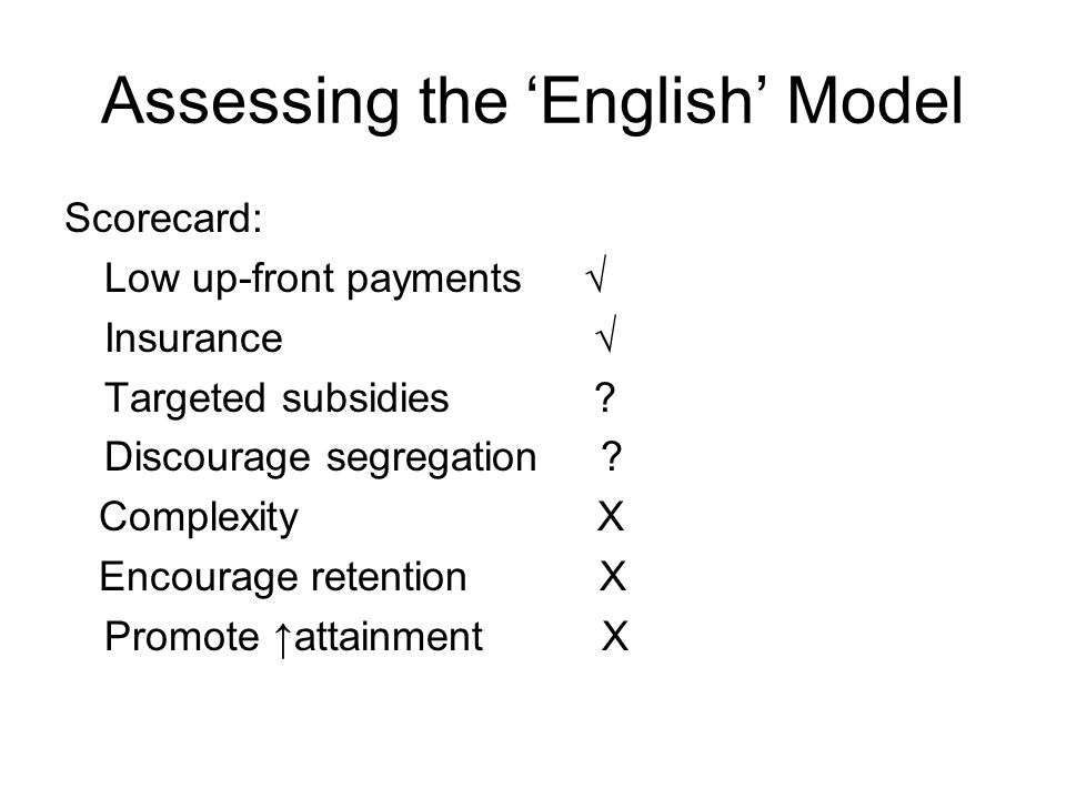 Assessing the 'English' Model Scorecard: Low up-front payments  Insurance  Targeted subsidies .