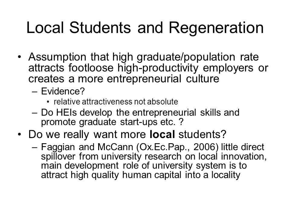 Local Students and Regeneration Assumption that high graduate/population rate attracts footloose high-productivity employers or creates a more entrepreneurial culture –Evidence.
