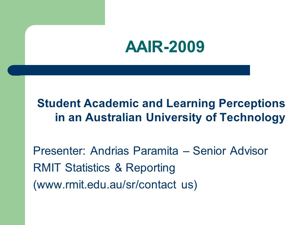 AAIR-2009 Student Academic and Learning Perceptions in an Australian University of Technology Presenter: Andrias Paramita – Senior Advisor RMIT Statis
