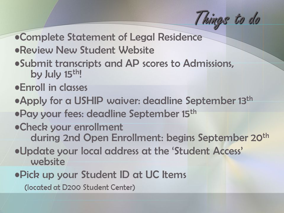 Things to do Complete Statement of Legal Residence Review New Student Website Submit transcripts and AP scores to Admissions, by July 15 th .