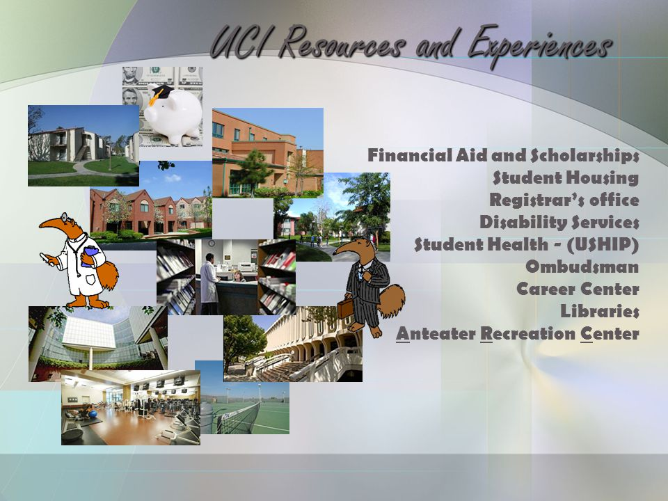 Financial Aid and Scholarships Student Housing Registrar's office Disability Services Student Health - (USHIP) Ombudsman Career Center Libraries Anteater Recreation Center UCI Resources and Experiences