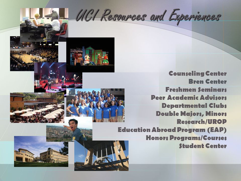Counseling Center Bren Center Freshmen Seminars Peer Academic Advisors Departmental Clubs Double Majors, Minors Research/UROP Education Abroad Program (EAP) Honors Programs/Courses Student Center UCI Resources and Experiences