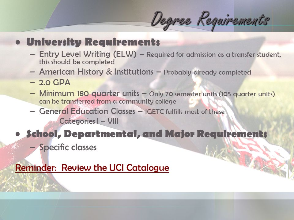 University Requirements –Entry Level Writing (ELW) – Required for admission as a transfer student, this should be completed –American History & Institutions – Probably already completed –2.0 GPA –Minimum 180 quarter units – Only 70 semester units (105 quarter units) can be transferred from a community college –General Education Classes – IGETC fulfills most of these Categories I – VIII School, Departmental, and Major Requirements –Specific classes Reminder: Review the UCI Catalogue Degree Requirements