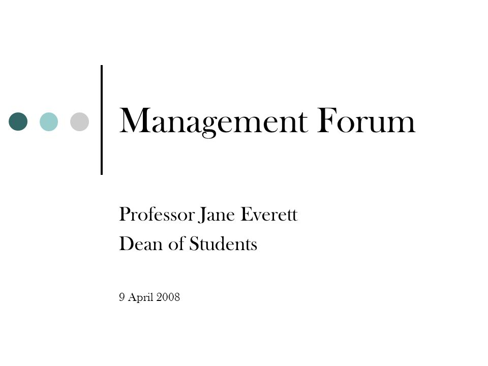 Management Forum Professor Jane Everett Dean of Students 9 April 2008