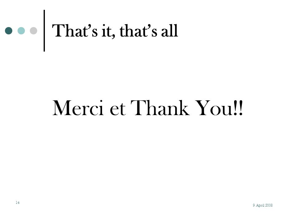 9 April 2008 14 That's it, that's all Merci et Thank You!!