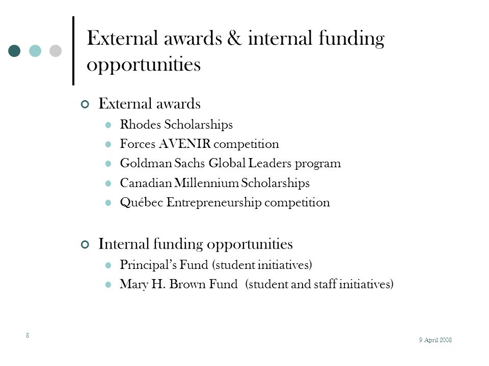 9 April External awards & internal funding opportunities External awards Rhodes Scholarships Forces AVENIR competition Goldman Sachs Global Leaders program Canadian Millennium Scholarships Québec Entrepreneurship competition Internal funding opportunities Principal's Fund (student initiatives) Mary H.