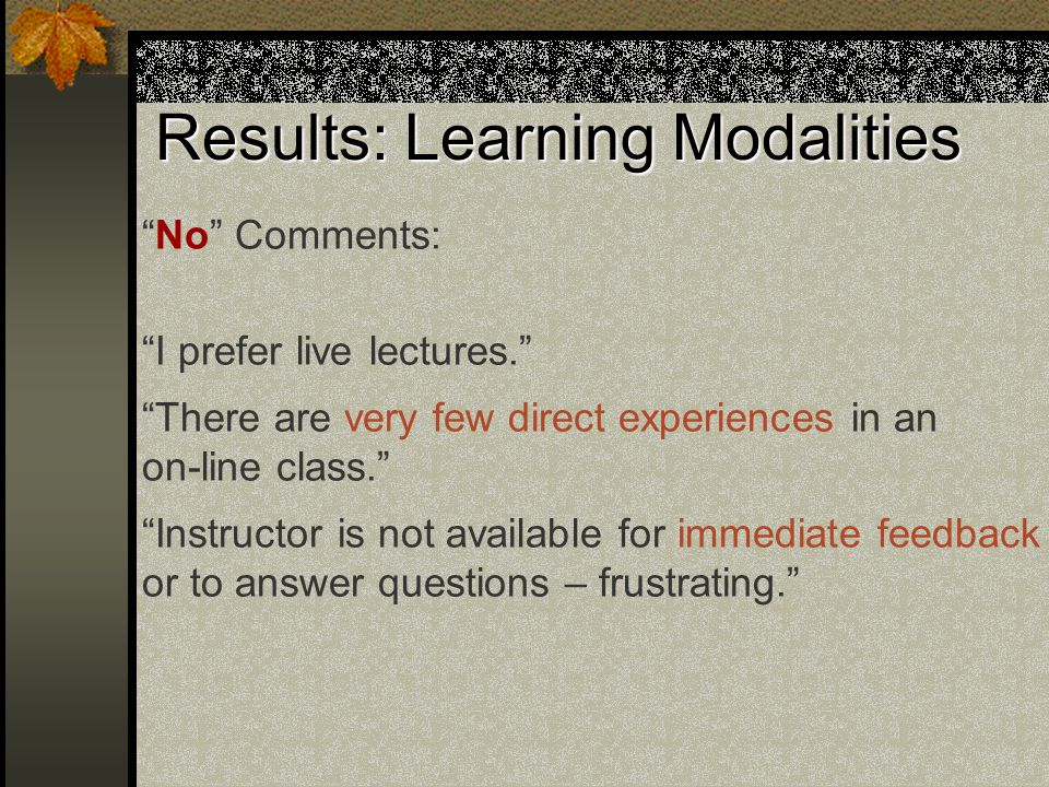Results: Learning Modalities No Comments: I prefer live lectures. There are very few direct experiences in an on-line class. Instructor is not available for immediate feedback or to answer questions – frustrating.