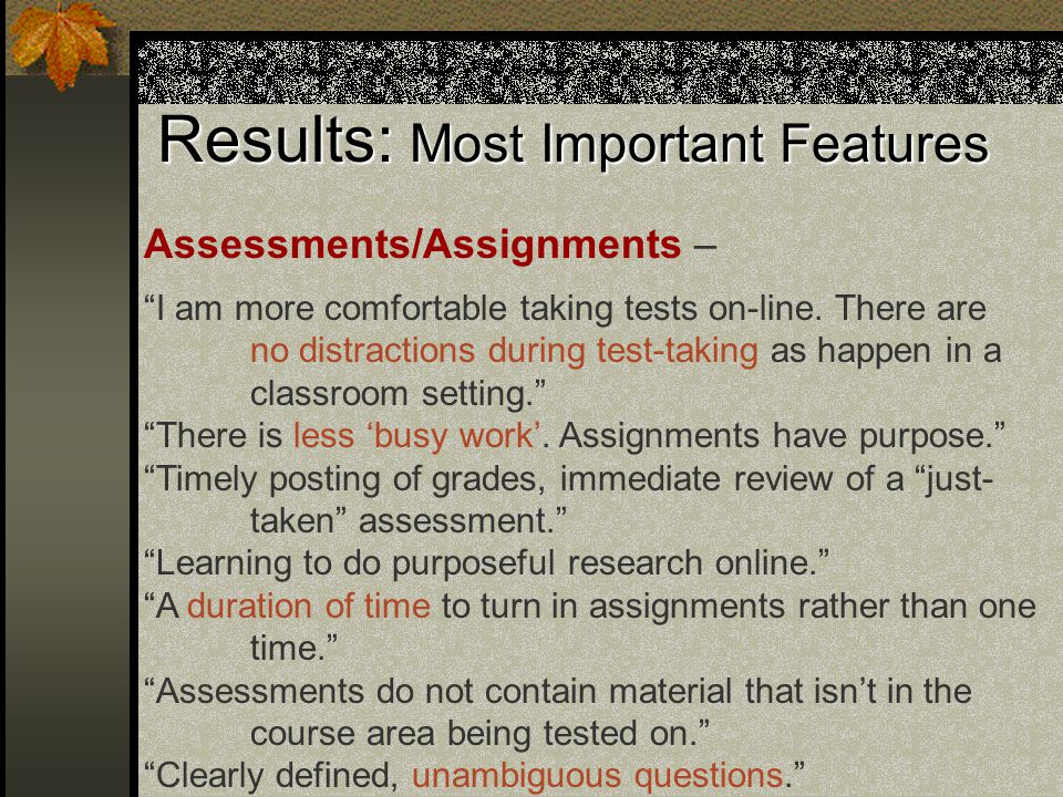 Results: Most Important Features Assessments/Assignments – I am more comfortable taking tests on-line.