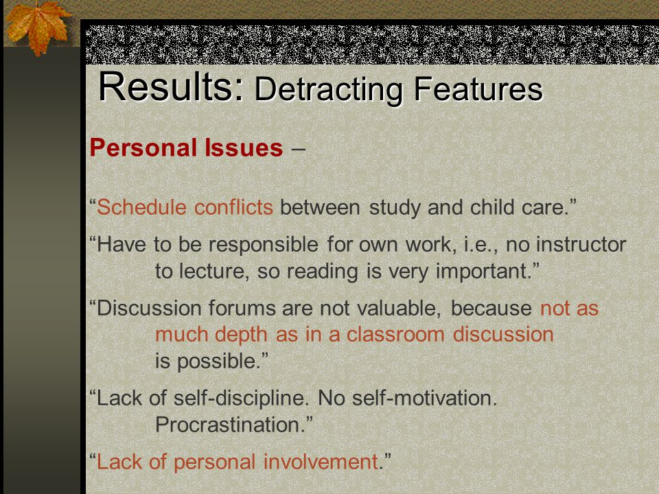 Results: Detracting Features Personal Issues – Schedule conflicts between study and child care. Have to be responsible for own work, i.e., no instructor to lecture, so reading is very important. Discussion forums are not valuable, because not as much depth as in a classroom discussion is possible. Lack of self-discipline.