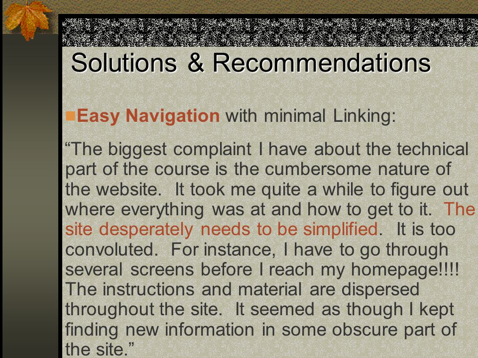 Solutions & Recommendations Easy Navigation with minimal Linking: The biggest complaint I have about the technical part of the course is the cumbersome nature of the website.