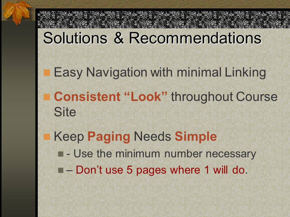 Solutions & Recommendations Easy Navigation with minimal Linking Consistent Look throughout Course Site Keep Paging Needs Simple - Use the minimum number necessary – Don't use 5 pages where 1 will do.