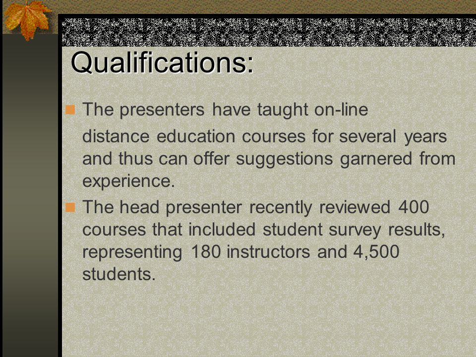 Qualifications: The presenters have taught on-line distance education courses for several years and thus can offer suggestions garnered from experience.