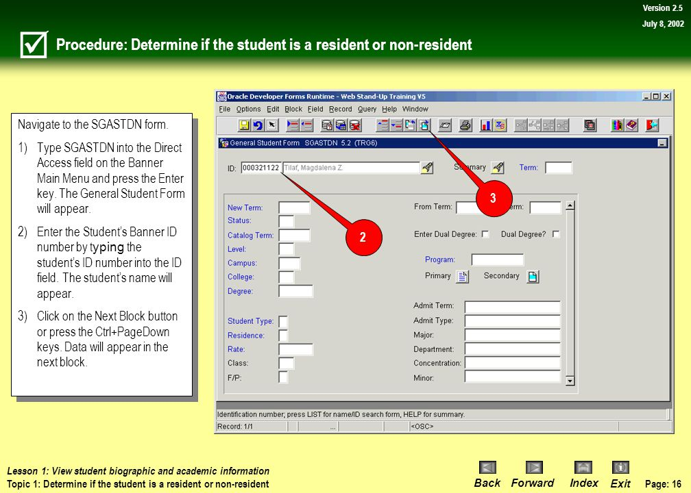 Page: 15 BackForwardIndex Exit Version 2.5 July 8, 2002 Topic 1: Determine if the student is a resident or non-resident What you will learn in this topic: How to use the General Student Form (SGASTDN) to view a student's residency status using the student identification number.