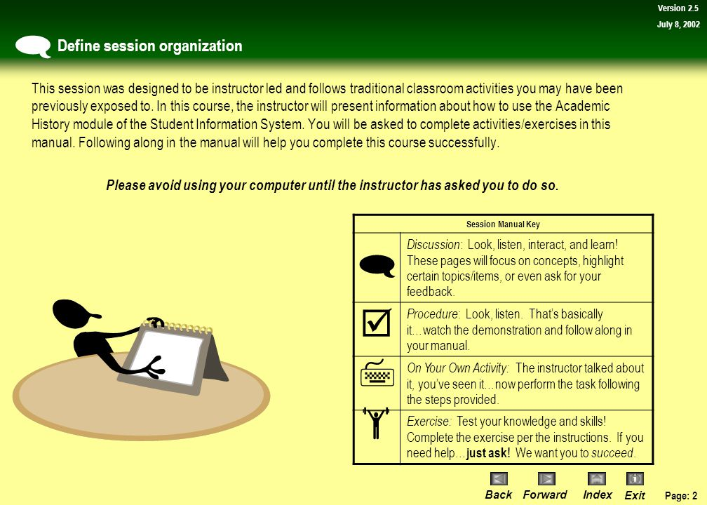 Page: 22 BackForwardIndex Exit Version 2.5 July 8, 2002 Topic 2: View a student's address What you will learn in this topic: How to view a student's address using the Address Summary Form (SOADDRQ) and student identification number.