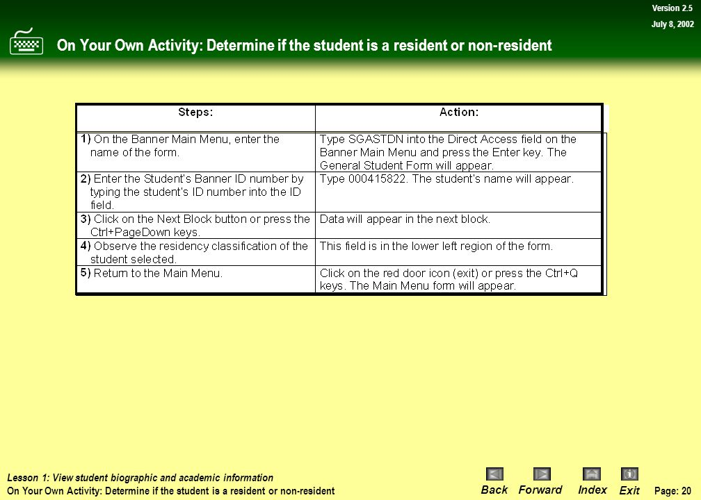 Page: 19 BackForwardIndex Exit Version 2.5 July 8, 2002 Procedure: Determine if the student is a resident or non-resident Now return to Banner's main menu.
