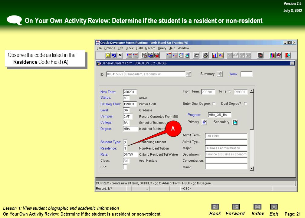 Page: 20 BackForwardIndex Exit Version 2.5 July 8, 2002 On Your Own Activity: Determine if the student is a resident or non-resident Lesson 1: View student biographic and academic information On Your Own Activity: Determine if the student is a resident or non-resident 