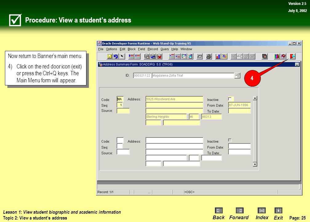 Page: 24 BackForwardIndex Exit Version 2.5 July 8, 2002 Procedure: View a student's address Observe the address(es) as well as the address Code (i.e.