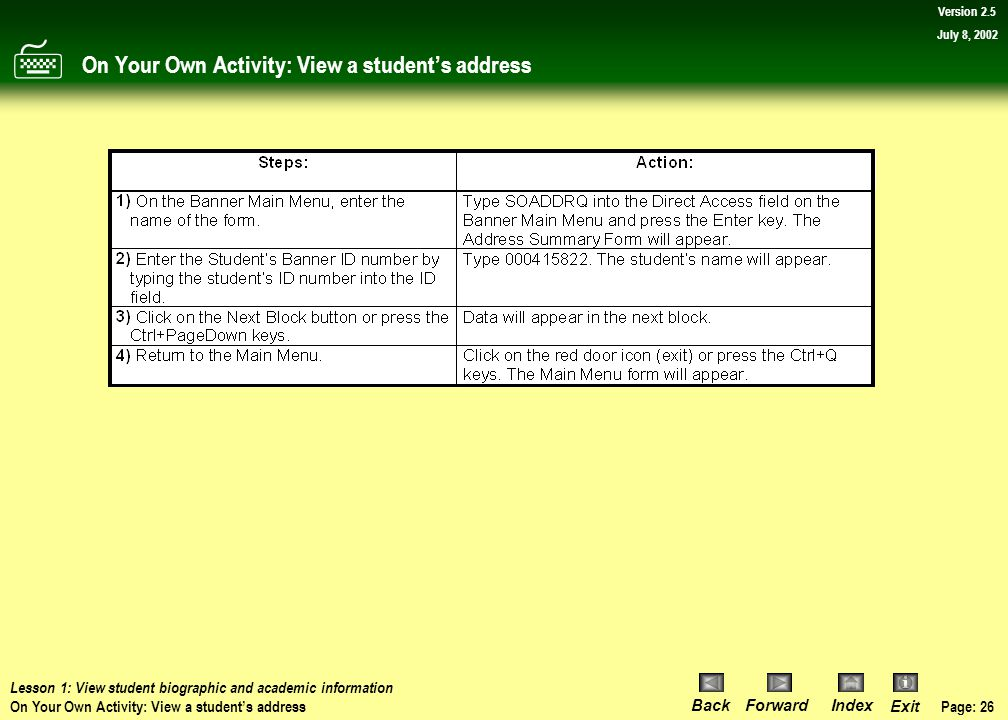 Page: 25 BackForwardIndex Exit Version 2.5 July 8, 2002 Procedure: View a student's address Now return to Banner's main menu.