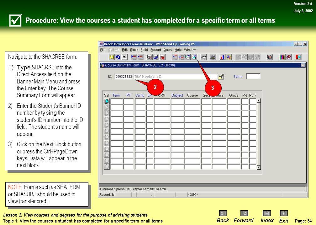Page: 33 BackForwardIndex Exit Version 2.5 July 8, 2002 Topic 1: View the courses a student has completed for a specific term or all terms What you will learn in this topic: How to use the Course Summary Form (SHACRSE) to view the courses a student has completed.