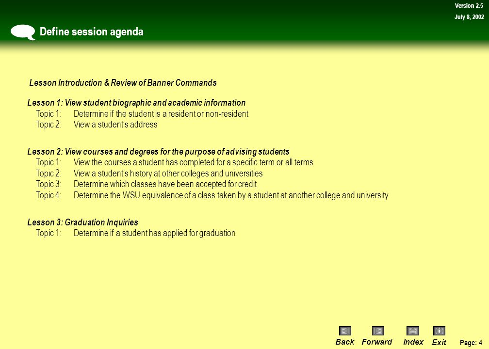 Page: 4 BackForwardIndex Exit Version 2.5 July 8, 2002 Define session agenda  Lesson 1: View student biographic and academic information Topic 1:Determine if the student is a resident or non-resident Topic 2:View a student's address Lesson 2: View courses and degrees for the purpose of advising students Topic 1:View the courses a student has completed for a specific term or all terms Topic 2:View a student's history at other colleges and universities Topic 3:Determine which classes have been accepted for credit Topic 4:Determine the WSU equivalence of a class taken by a student at another college and university Lesson 3: Graduation Inquiries Topic 1:Determine if a student has applied for graduation Lesson Introduction & Review of Banner Commands