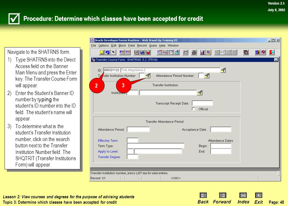 Page: 47 BackForwardIndex Exit Version 2.5 July 8, 2002 Topic 3: Determine which classes have been accepted for credit What you will learn in this topic: How to use the Transfer Course Form (SHATRNS) to determine if transfer credit were accepted at WSU.