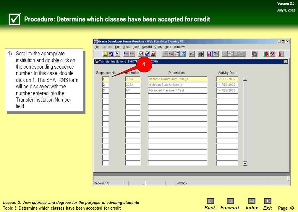 Page: 48 BackForwardIndex Exit Version 2.5 July 8, 2002 Procedure: Determine which classes have been accepted for credit Navigate to the SHATRNS form.