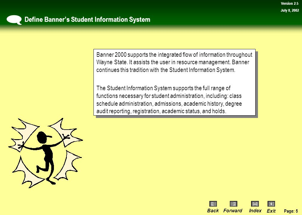 Page: 4 BackForwardIndex Exit Version 2.5 July 8, 2002 Define session agenda  Lesson 1: View student biographic and academic information Topic 1:Determine if the student is a resident or non-resident Topic 2:View a student's address Lesson 2: View courses and degrees for the purpose of advising students Topic 1:View the courses a student has completed for a specific term or all terms Topic 2:View a student's history at other colleges and universities Topic 3:Determine which classes have been accepted for credit Topic 4:Determine the WSU equivalence of a class taken by a student at another college and university Lesson 3: Graduation Inquiries Topic 1:Determine if a student has applied for graduation Lesson Introduction & Review of Banner Commands