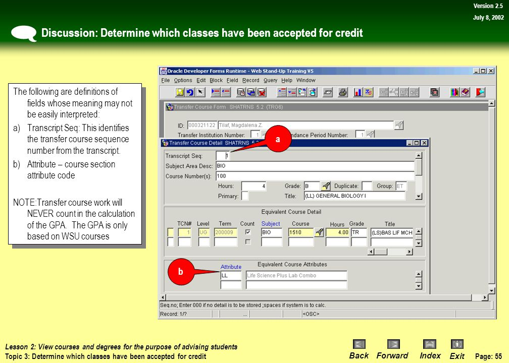 Page: 54 BackForwardIndex Exit Version 2.5 July 8, 2002 Procedure: Determine which classes have been accepted for credit 9)Use the scroll bar on the right side of the first block to view other courses and evaluate the student's situation.