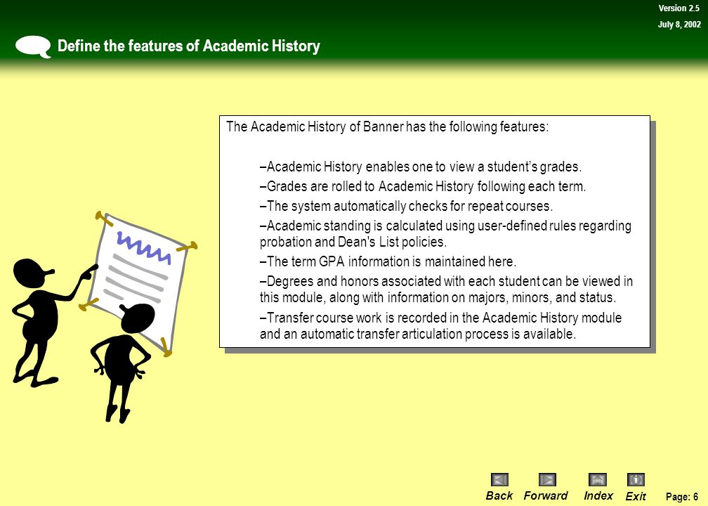 Page: 6 BackForwardIndex Exit Version 2.5 July 8, 2002 Define the features of Academic History  The Academic History of Banner has the following features: –Academic History enables one to view a student's grades.
