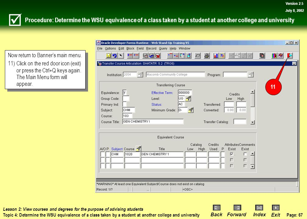 Page: 66 BackForwardIndex Exit Version 2.5 July 8, 2002 Procedure: Determine the WSU equivalence of a class taken by a student at another college and university Information will be displayed in the Transferring Course block and corresponding information will be displayed in the Equivalent Course block.
