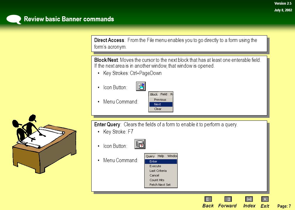 Page: 7 BackForwardIndex Exit Version 2.5 July 8, 2002 Review basic Banner commands  Direct Access : From the File menu enables you to go directly to a form using the form's acronym.
