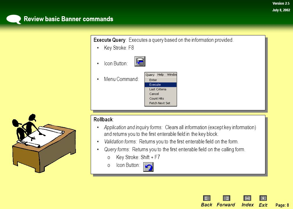Page: 7 BackForwardIndex Exit Version 2.5 July 8, 2002 Review basic Banner commands  Direct Access : From the File menu enables you to go directly to a form using the form's acronym.