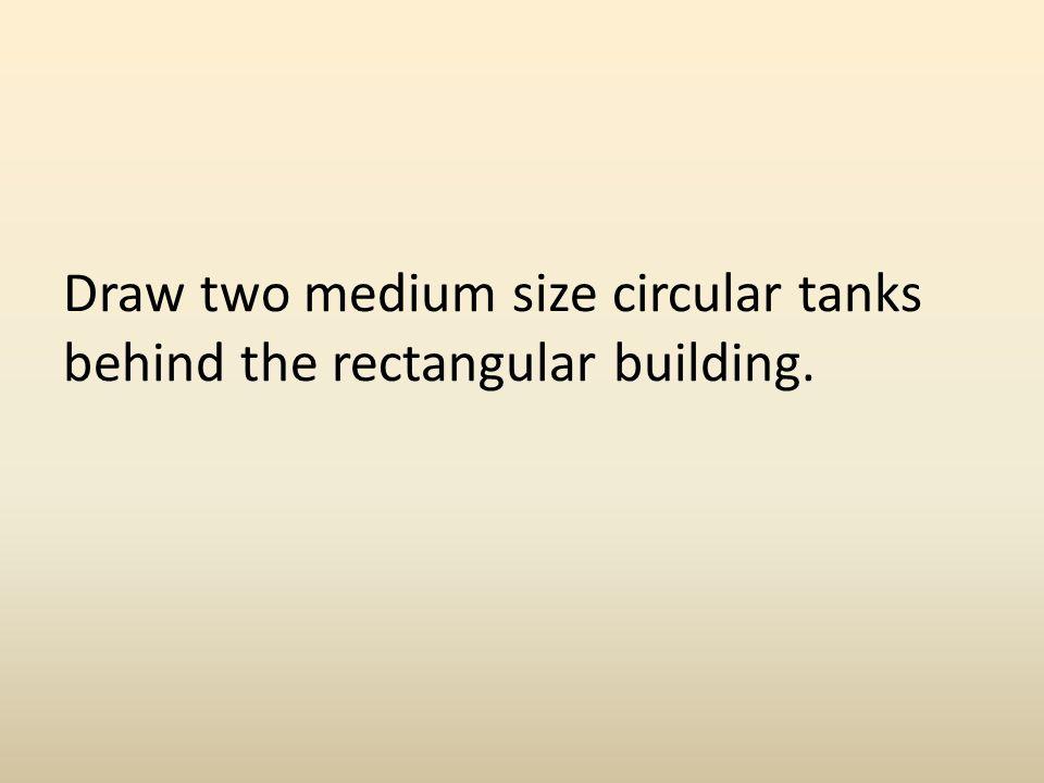Draw two medium size circular tanks behind the rectangular building.